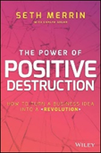 The Power of Positive Destruction: How to Turn a Business Idea into a Revolution by Seth Merrin, with Carlye Adler